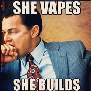 Vape Memes; She vapes she builds