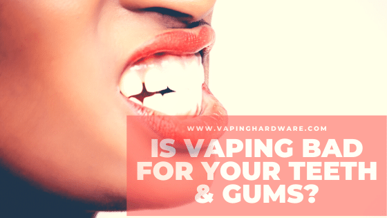 Is Vaping Bad For Your Teeth?